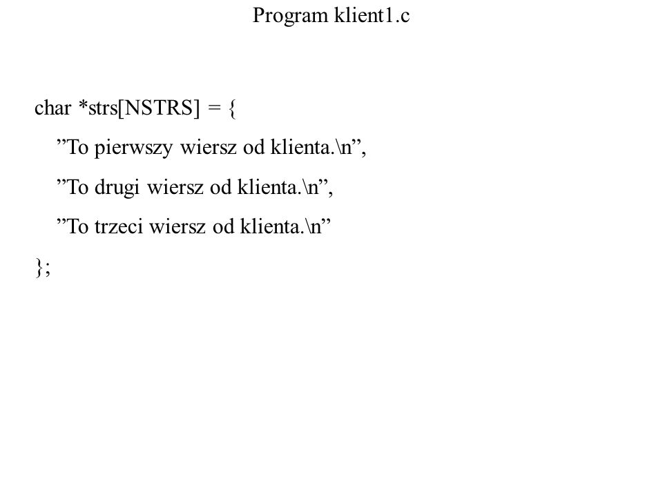 Program klient1.c char *strs[NSTRS] = { To pierwszy wiersz od klienta.\n , To drugi wiersz od klienta.\n ,